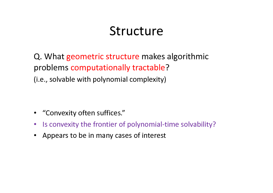 Slide: Structure Q. What geometric structure makes algorithmic problems computationally tractable? (i.e., solvable with polynomial complexity)   Convexity often suffices.  Is convexity the frontier of polynomial-time solvability?  Appears to be in many cases of interest