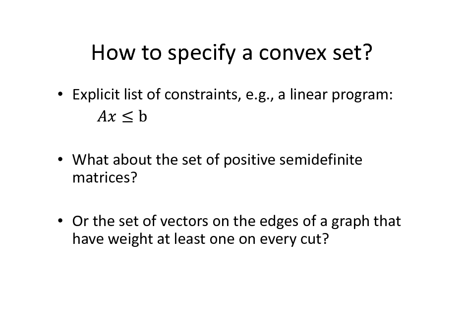 Slide: How to specify a convex set?  Explicit list of constraints, e.g., a linear program:   What about the set of positive semidefinite matrices?  Or the set of vectors on the edges of a graph that have weight at least one on every cut?