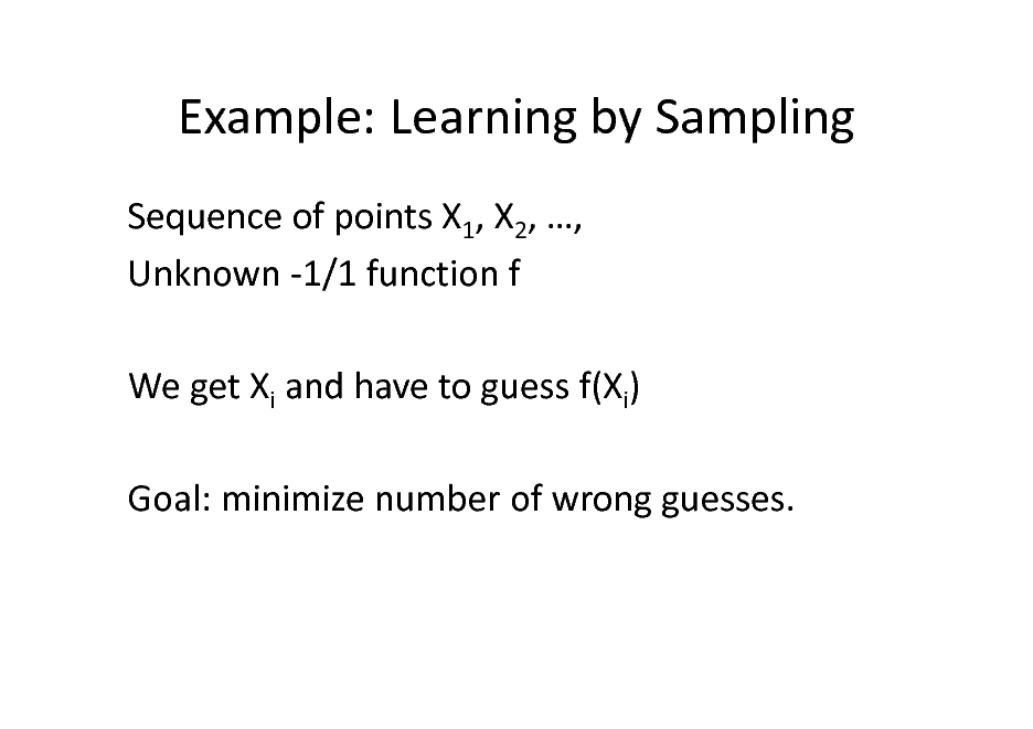 Slide: Example: Learning by Sampling Sequence of points X1, X2, , Unknown -1/1 function f We get Xi and have to guess f(Xi) Goal: minimize number of wrong guesses.