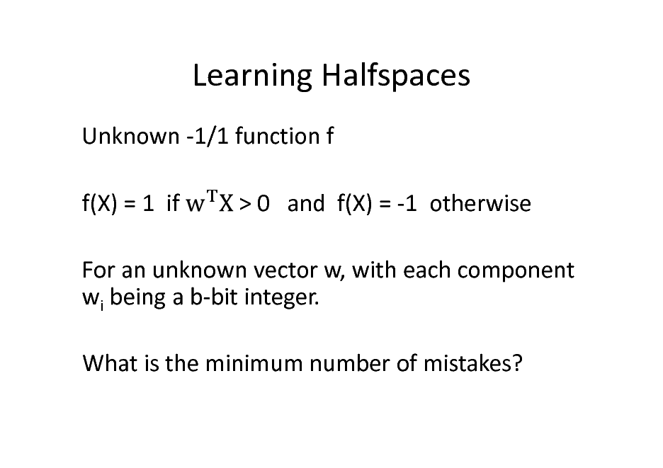 Slide: Learning Halfspaces Unknown -1/1 function f f(X) = 1 if > 0 and f(X) = -1 otherwise  For an unknown vector w, with each component wi being a b-bit integer. What is the minimum number of mistakes?