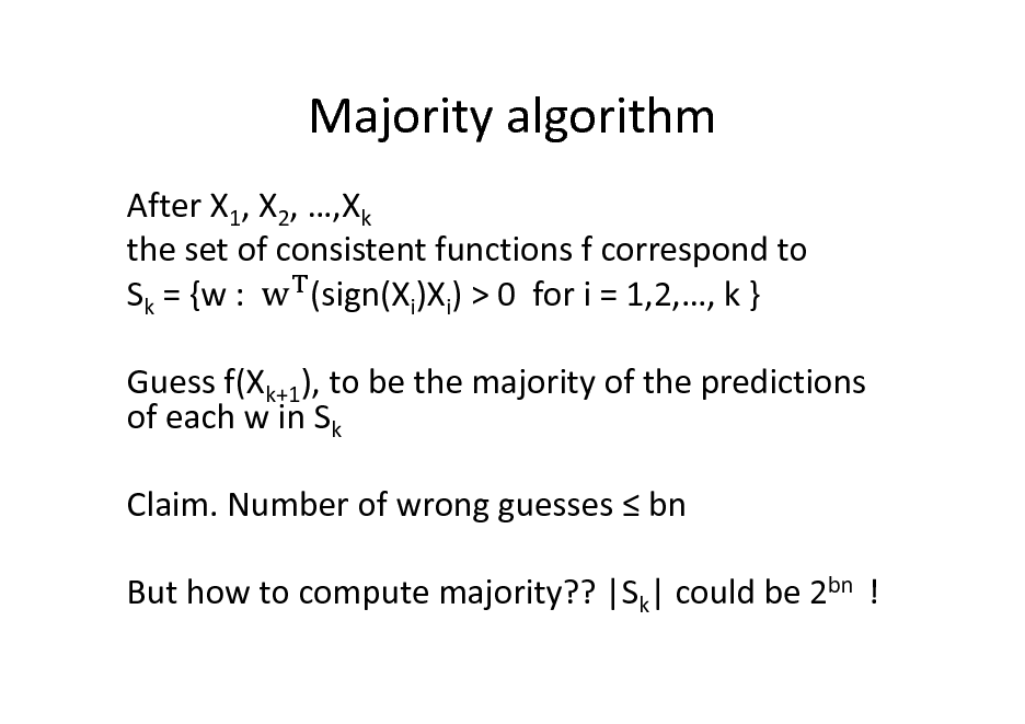 Slide: Majority algorithm After X1, X2, ,Xk the set of consistent functions f correspond to Sk = {w : (sign(Xi)Xi) > 0 for i = 1,2,, k } Guess f(Xk+1), to be the majority of the predictions of each w in Sk Claim. Number of wrong guesses  bn But how to compute majority?? |Sk| could be 2bn !