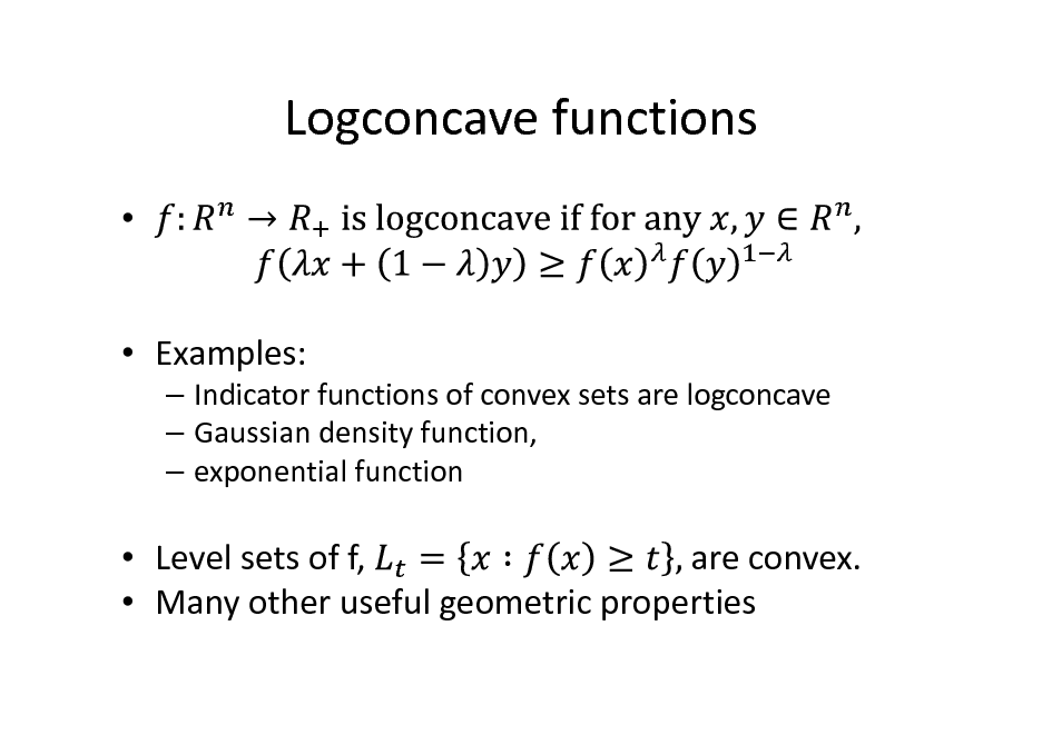 Slide: Logconcave functions    Examples:  Indicator functions of convex sets are logconcave  Gaussian density function,  exponential function   Level sets of f, are convex.  Many other useful geometric properties
