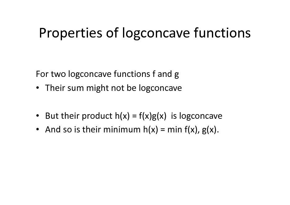 Slide: Properties of logconcave functions For two logconcave functions f and g  Their sum might not be logconcave  But their product h(x) = f(x)g(x) is logconcave  And so is their minimum h(x) = min f(x), g(x).