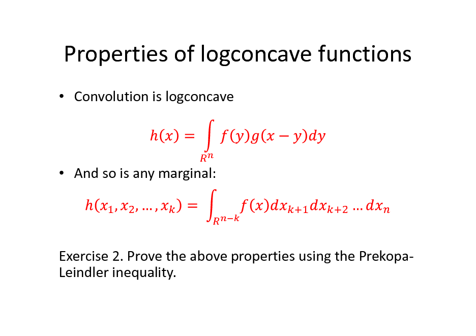 Slide: Properties of logconcave functions  Convolution is logconcave   And so is any marginal:  Exercise 2. Prove the above properties using the PrekopaLeindler inequality.