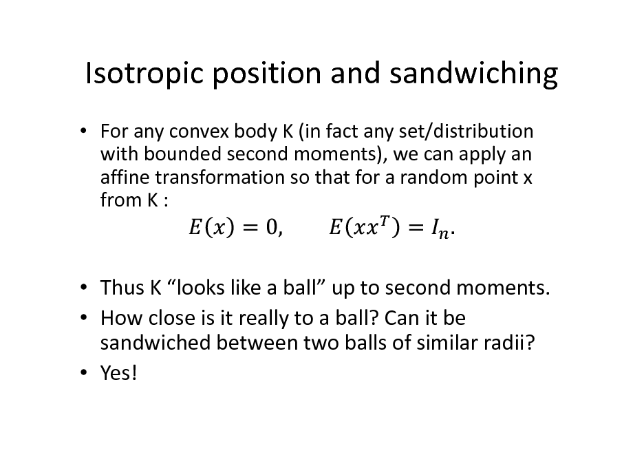 Slide: Isotropic position and sandwiching  For any convex body K (in fact any set/distribution with bounded second moments), we can apply an affine transformation so that for a random point x from K :   Thus K looks like a ball up to second moments.  How close is it really to a ball? Can it be sandwiched between two balls of similar radii?  Yes!