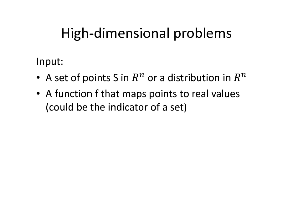 Slide: High-dimensional problems Input: or a distribution in  A set of points S in  A function f that maps points to real values (could be the indicator of a set)