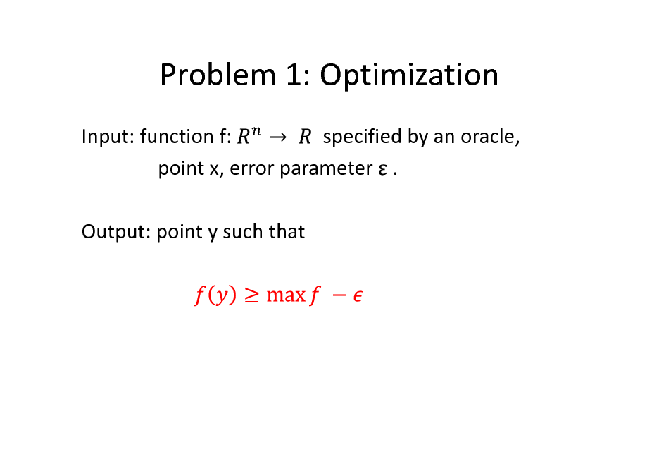 Slide: Problem 1: Optimization Input: function f: specified by an oracle, point x, error parameter . Output: point y such that