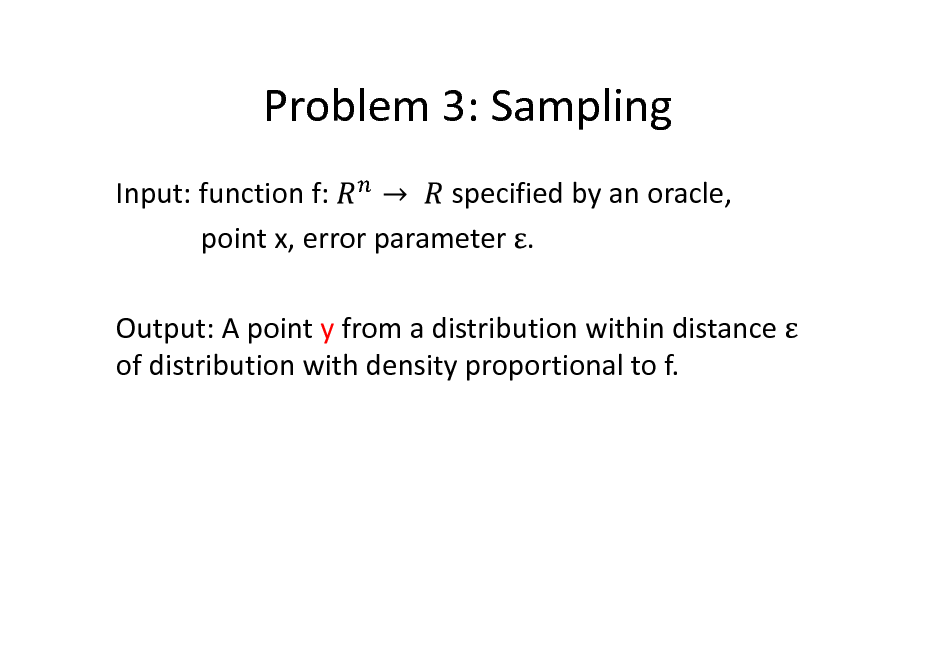 Slide: Problem 3: Sampling Input: function f: specified by an oracle, point x, error parameter . Output: A point y from a distribution within distance of distribution with density proportional to f.
