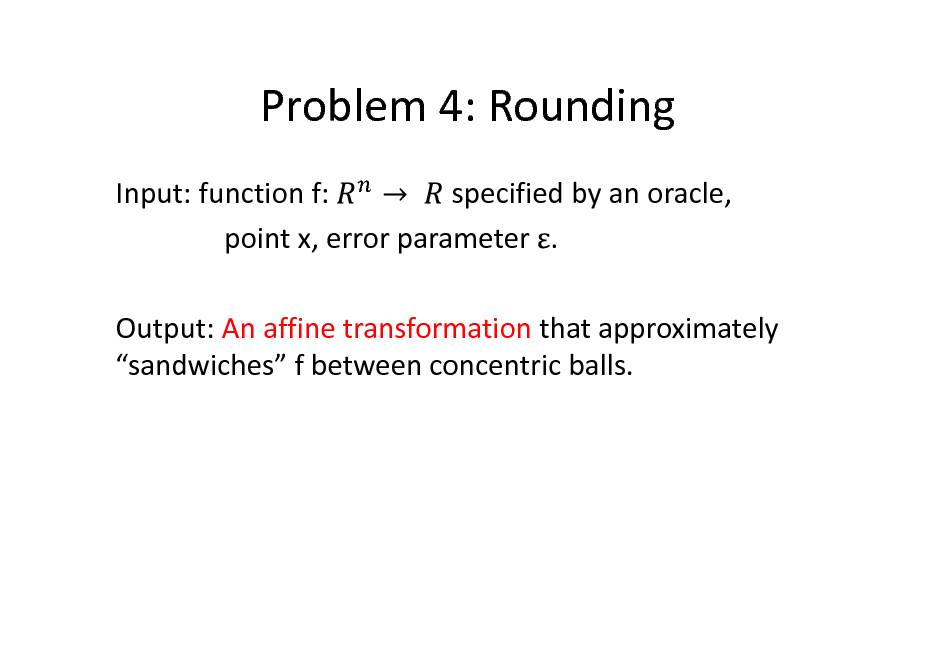 Slide: Problem 4: Rounding Input: function f: specified by an oracle, point x, error parameter . Output: An affine transformation that approximately sandwiches f between concentric balls.