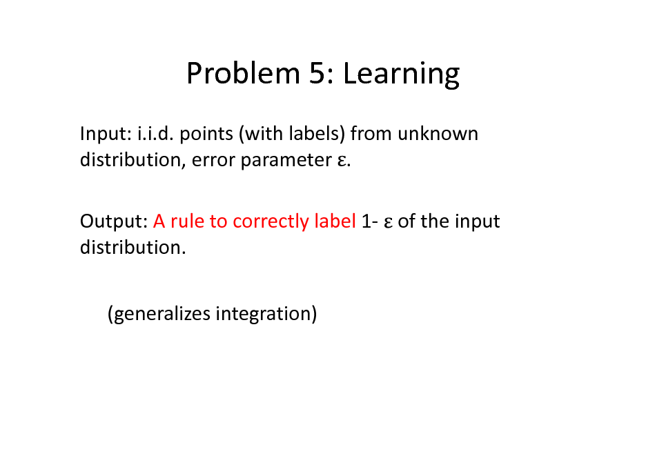 Slide: Problem 5: Learning Input: i.i.d. points (with labels) from unknown distribution, error parameter . Output: A rule to correctly label 1- of the input distribution. (generalizes integration)