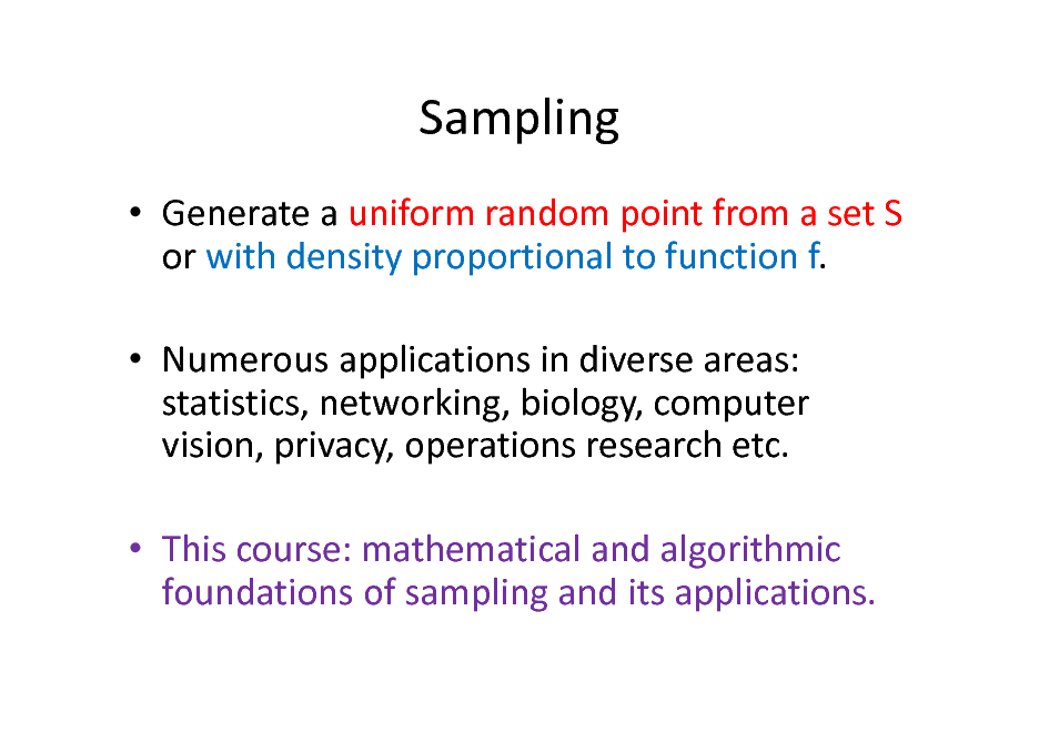 Slide: Sampling  Generate a uniform random point from a set S or with density proportional to function f.  Numerous applications in diverse areas: statistics, networking, biology, computer vision, privacy, operations research etc.  This course: mathematical and algorithmic foundations of sampling and its applications.
