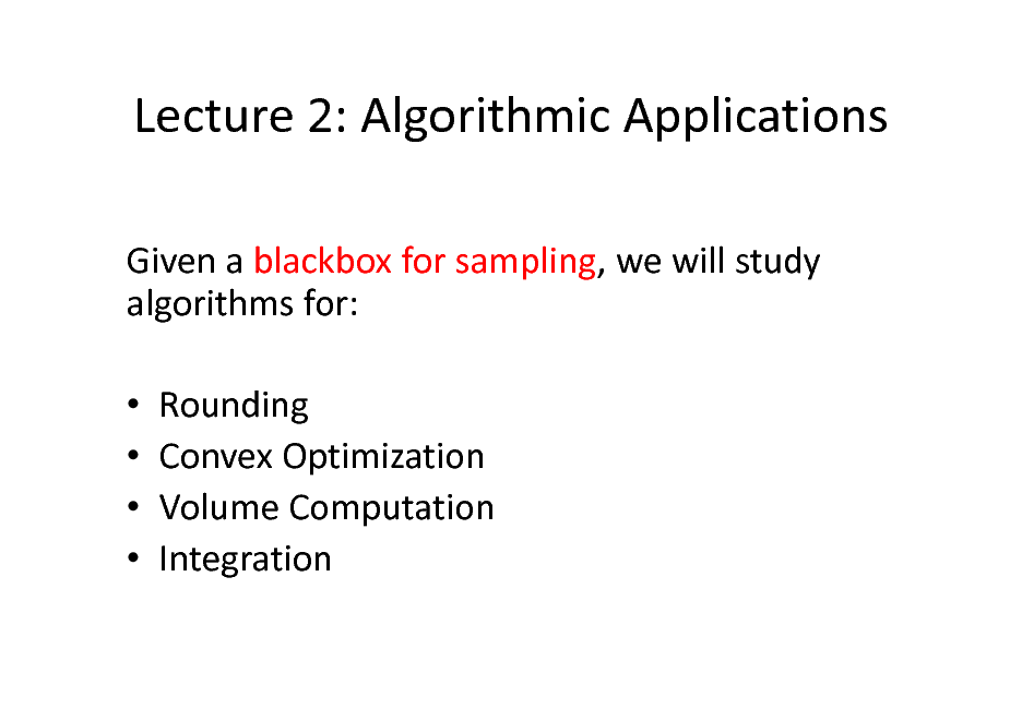 Slide: Lecture 2: Algorithmic Applications Given a blackbox for sampling, we will study algorithms for:     Rounding Convex Optimization Volume Computation Integration