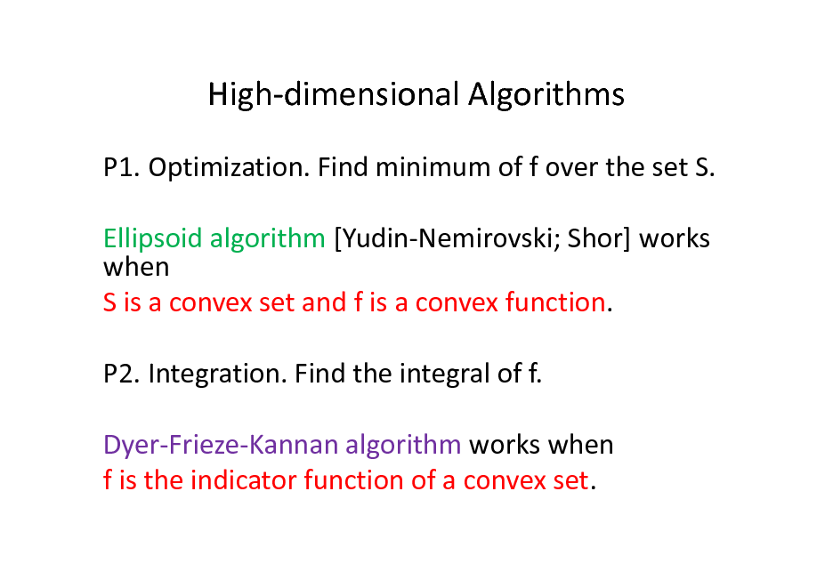 Slide: High-dimensional Algorithms P1. Optimization. Find minimum of f over the set S. Ellipsoid algorithm [Yudin-Nemirovski; Shor] works when S is a convex set and f is a convex function. P2. Integration. Find the integral of f. Dyer-Frieze-Kannan algorithm works when f is the indicator function of a convex set.