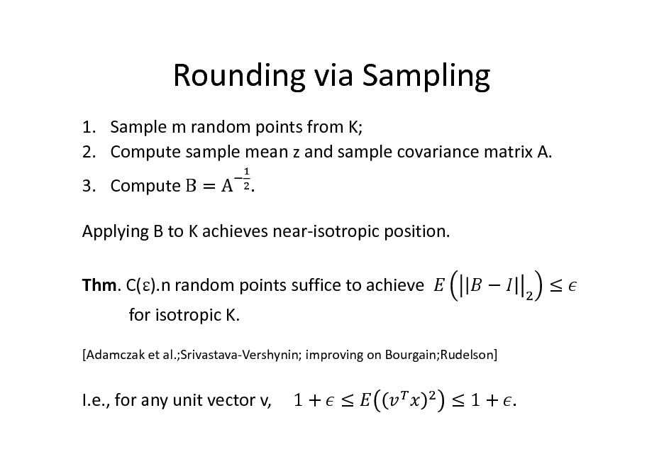 Slide: Rounding via Sampling 1. Sample m random points from K; 2. Compute sample mean z and sample covariance matrix A. 3. Compute B = A .	 Applying B to K achieves near-isotropic position. Thm. C().n random points suffice to achieve for isotropic K. [Adamczak et al.;Srivastava-Vershynin; improving on Bourgain;Rudelson]      I.e., for any unit vector v,  1+   1+ .