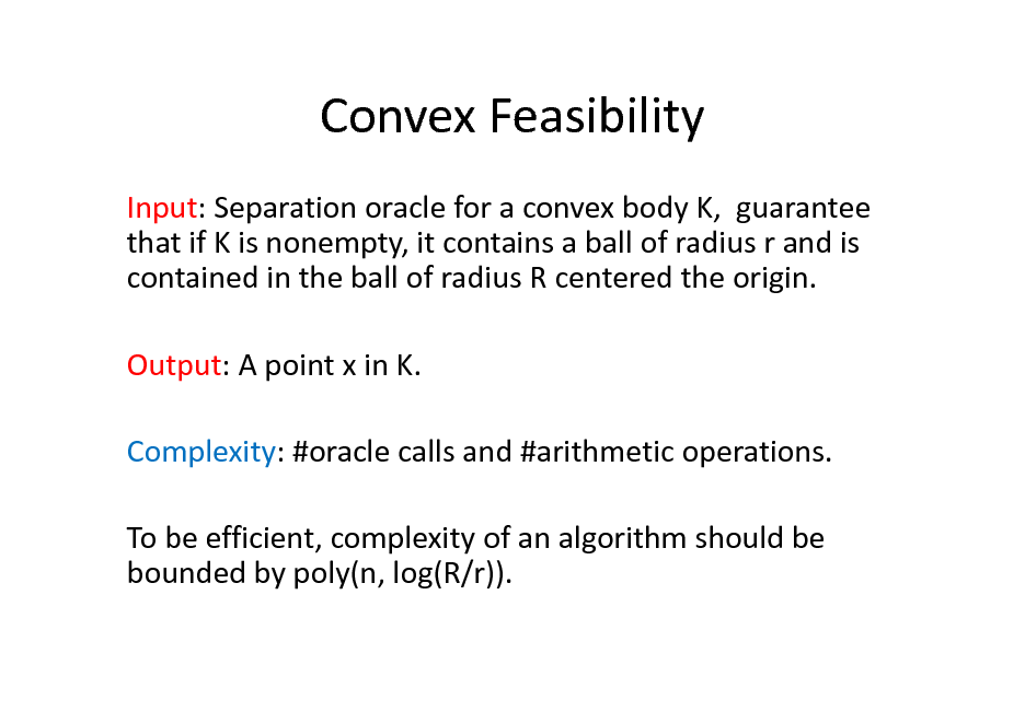 Slide: Convex Feasibility Input: Separation oracle for a convex body K, guarantee that if K is nonempty, it contains a ball of radius r and is contained in the ball of radius R centered the origin. Output: A point x in K. Complexity: #oracle calls and #arithmetic operations. To be efficient, complexity of an algorithm should be bounded by poly(n, log(R/r)).
