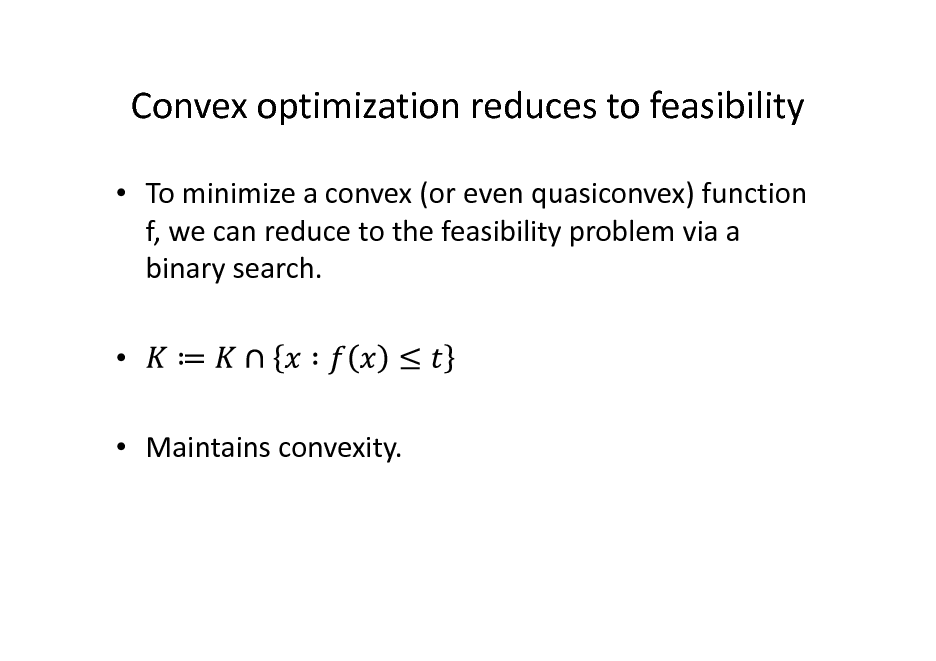 Slide: Convex optimization reduces to feasibility  To minimize a convex (or even quasiconvex) function f, we can reduce to the feasibility problem via a binary search.   Maintains convexity.