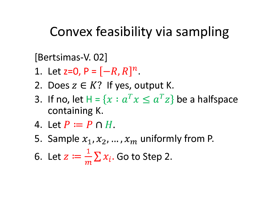 Slide: Convex feasibility via sampling [Bertsimas-V. 02] . 1. Let z=0, P = 2. Does If yes, output K. be a halfspace 3. If no, let H = containing K. 4. Let 5. Sample uniformly from P. 6. Let Go to Step 2.