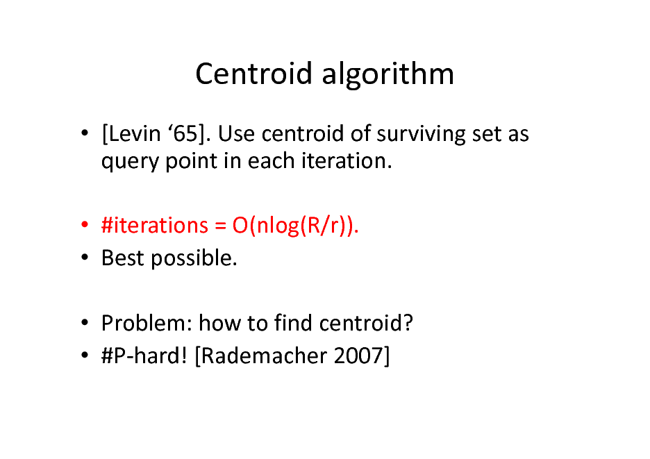 Slide: Centroid algorithm  [Levin 65]. Use centroid of surviving set as query point in each iteration.  #iterations = O(nlog(R/r)).  Best possible.  Problem: how to find centroid?  #P-hard! [Rademacher 2007]