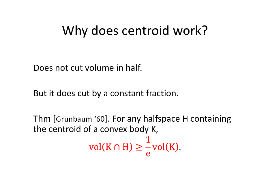 Slide: Why does centroid work? Does not cut volume in half. But it does cut by a constant fraction. Thm [Grunbaum 60]. For any halfspace H containing the centroid of a convex body K,