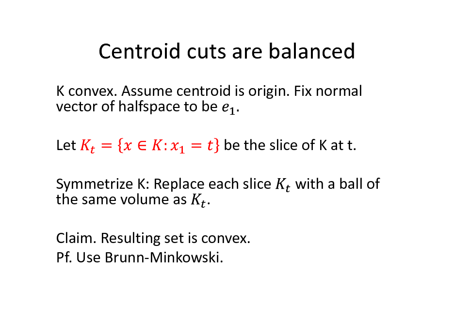 Slide: Centroid cuts are balanced K convex. Assume centroid is origin. Fix normal vector of halfspace to be Let be the slice of K at t. with a ball of  Symmetrize K: Replace each slice the same volume as . Claim. Resulting set is convex. Pf. Use Brunn-Minkowski.