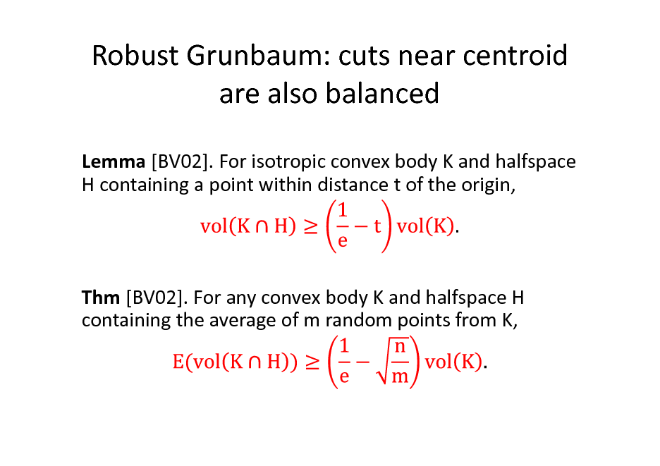 Slide: Robust Grunbaum: cuts near centroid are also balanced Lemma [BV02]. For isotropic convex body K and halfspace H containing a point within distance t of the origin,  Thm [BV02]. For any convex body K and halfspace H containing the average of m random points from K,
