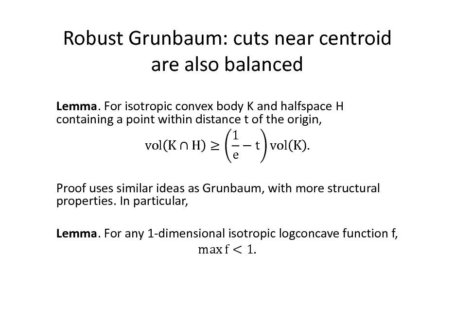 Slide: Robust Grunbaum: cuts near centroid are also balanced Lemma. For isotropic convex body K and halfspace H containing a point within distance t of the origin, 1 vol K  H   t vol K . e Proof uses similar ideas as Grunbaum, with more structural properties. In particular, Lemma. For any 1-dimensional isotropic logconcave function f, max f < 1.