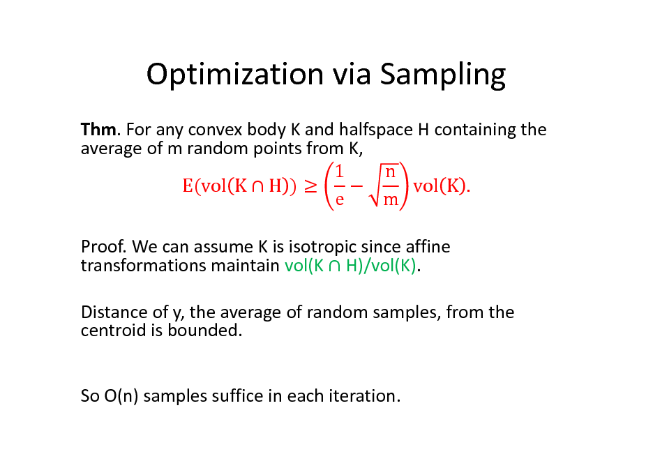 Slide: Optimization via Sampling Thm. For any convex body K and halfspace H containing the average of m random points from K, 1 n E(vol K  H )   vol K . e m Proof. We can assume K is isotropic since affine transformations maintain vol(K  H)/vol(K). Distance of y, the average of random samples, from the centroid is bounded. So O(n) samples suffice in each iteration.