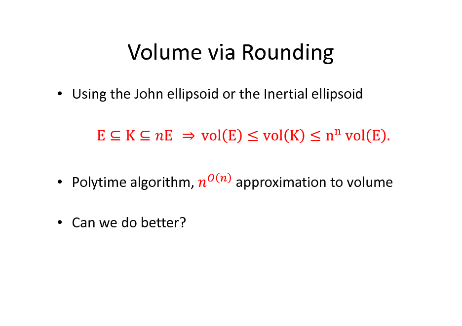 Slide: Volume via Rounding  Using the John ellipsoid or the Inertial ellipsoid   Polytime algorithm,  Can we do better?  approximation to volume