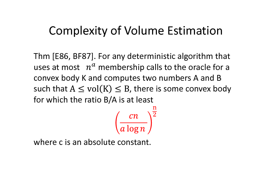 Slide: Complexity of Volume Estimation Thm [E86, BF87]. For any deterministic algorithm that membership calls to the oracle for a uses at most convex body K and computes two numbers A and B , there is some convex body such that for which the ratio B/A is at least  where c is an absolute constant.