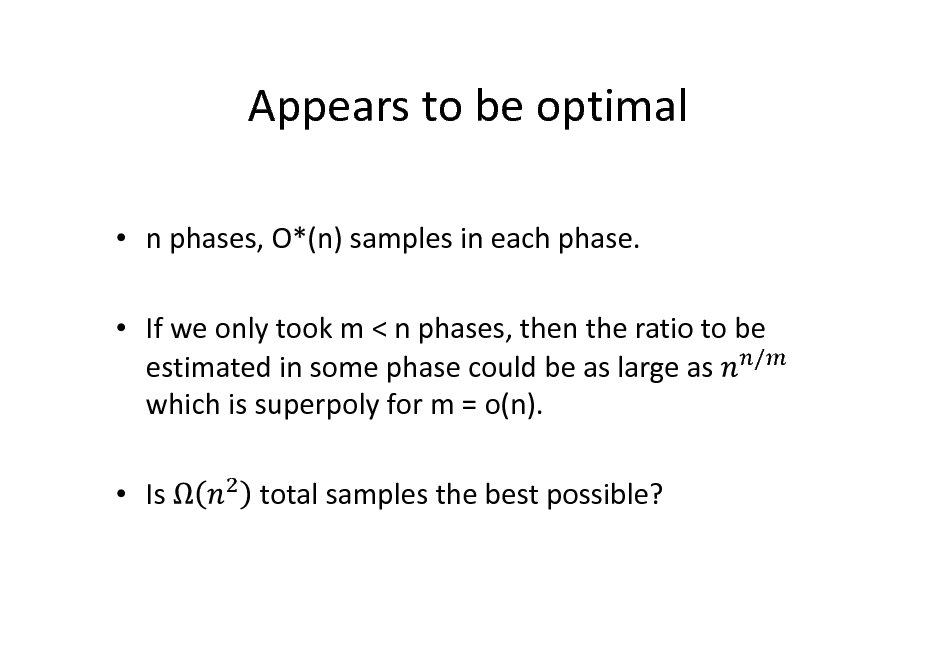 Slide: Appears to be optimal  n phases, O*(n) samples in each phase.  If we only took m < n phases, then the ratio to be estimated in some phase could be as large as / which is superpoly for m = o(n).  Is total samples the best possible?