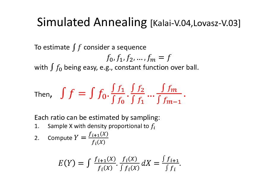 Slide: Simulated Annealing [Kalai-V.04,Lovasz-V.03] To estimate  consider a sequence  , , with  Then,  ,,  =  being easy, e.g., constant function over ball.           Each ratio can be estimated by sampling: 1. 2. Sample X with density proportional to Compute  =  =  .    =     .