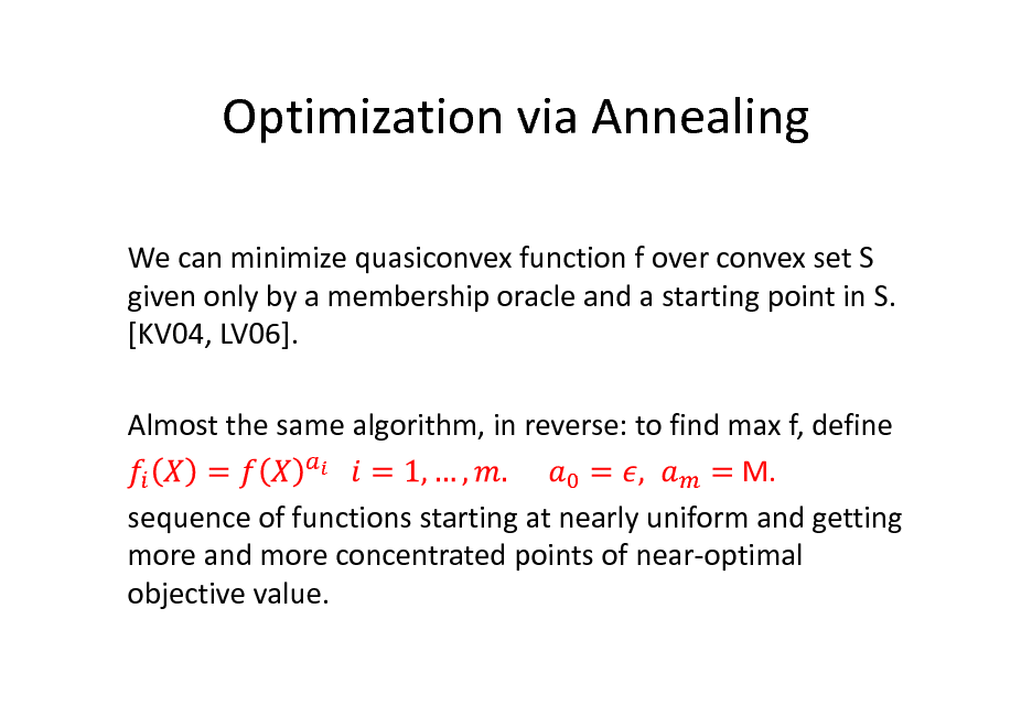 Slide: Optimization via Annealing We can minimize quasiconvex function f over convex set S given only by a membership oracle and a starting point in S. [KV04, LV06]. Almost the same algorithm, in reverse: to find max f, define M. sequence of functions starting at nearly uniform and getting more and more concentrated points of near-optimal objective value.