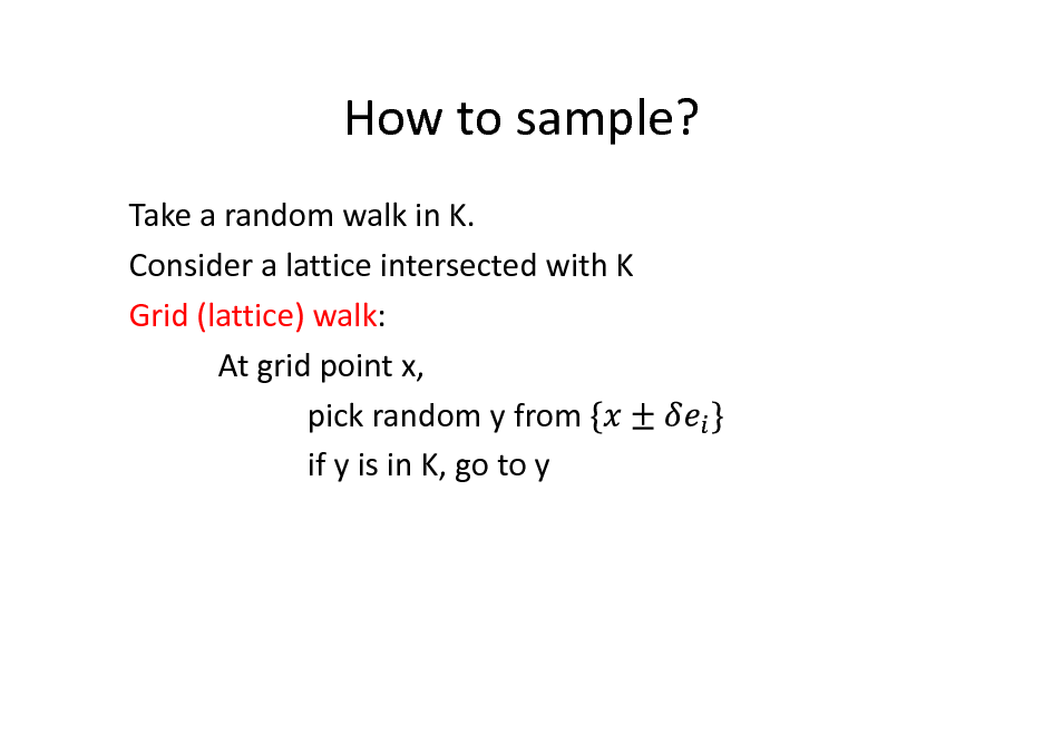 Slide: How to sample? Take a random walk in K. Consider a lattice intersected with K Grid (lattice) walk: At grid point x, pick random y from if y is in K, go to y