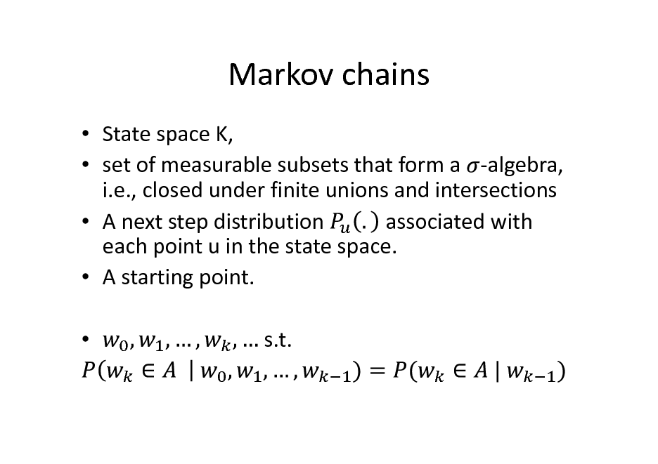 Slide: Markov chains  State space K,  set of measurable subsets that form a -algebra, i.e., closed under finite unions and intersections associated with  A next step distribution each point u in the state space.  A starting point.  s.t.