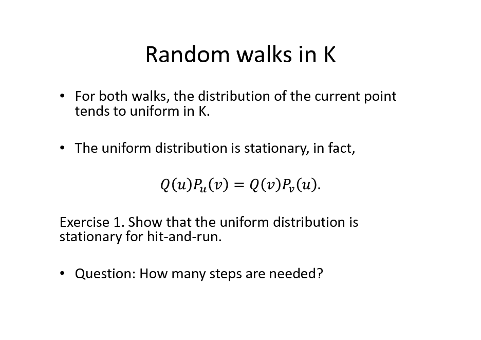 Slide: Random walks in K  For both walks, the distribution of the current point tends to uniform in K.  The uniform distribution is stationary, in fact,  Exercise 1. Show that the uniform distribution is stationary for hit-and-run.  Question: How many steps are needed?