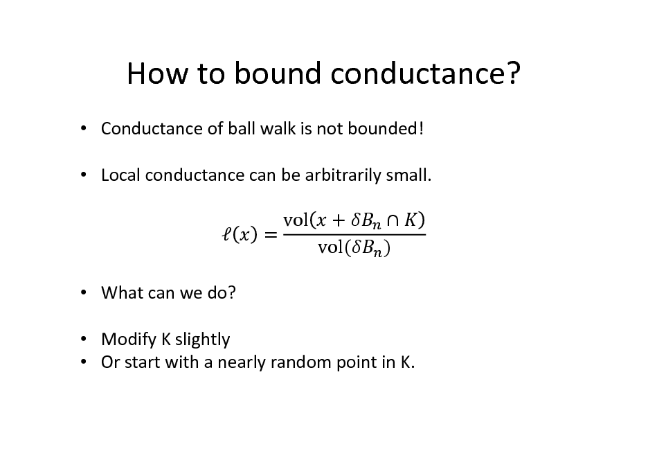 Slide: How to bound conductance?  Conductance of ball walk is not bounded!  Local conductance can be arbitrarily small.   What can we do?  Modify K slightly  Or start with a nearly random point in K. = vol + vol(  )