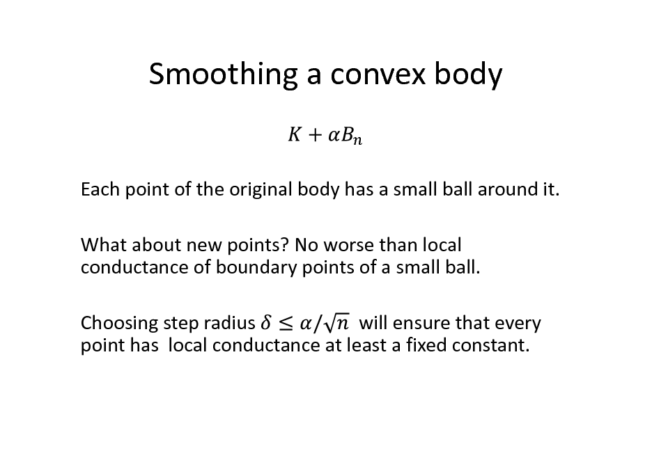 Slide: Smoothing a convex body  Each point of the original body has a small ball around it. What about new points? No worse than local conductance of boundary points of a small ball. Choosing step radius will ensure that every point has local conductance at least a fixed constant.
