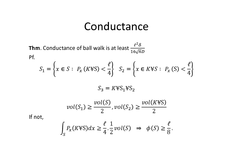 Slide: Conductance Thm. Conductance of ball walk is at least Pf.  =   		 S < 			 = 4 =  If not, S , S S  			 			 S 2   . 8       		   S < 4  2   1  . 4 2