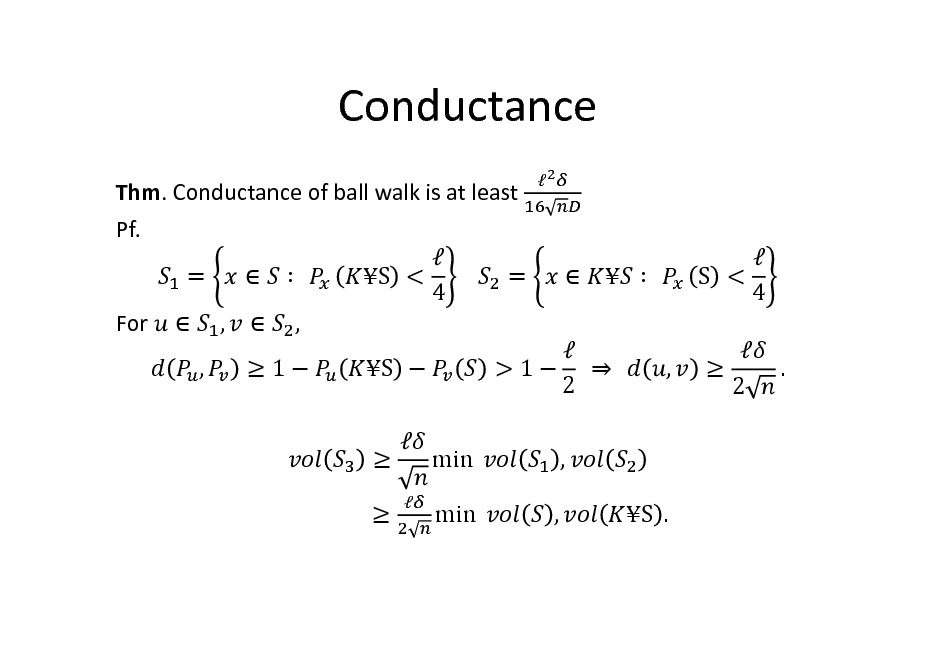 Slide: Conductance Thm. Conductance of ball walk is at least Pf.  =   		 S < 			 = 4 For  ,  ,	 , 1 S          		   S < 4 ,   2 .   > 1  		 		 2 , ,     min 	 min 	  S .
