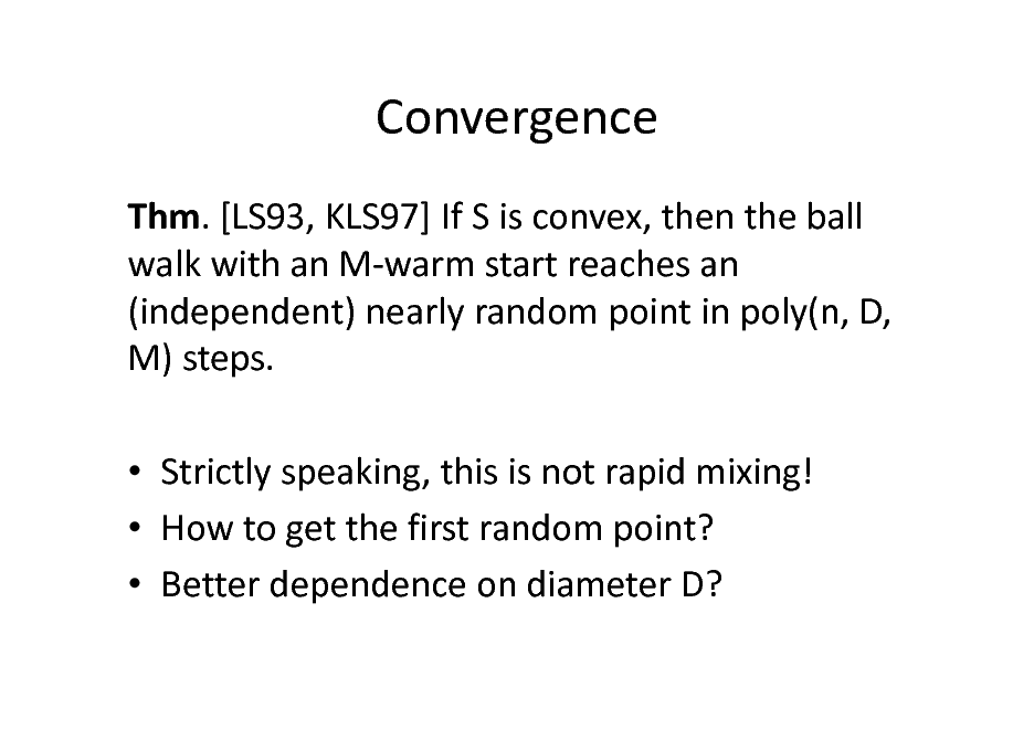 Slide: Convergence Thm. [LS93, KLS97] If S is convex, then the ball walk with an M-warm start reaches an (independent) nearly random point in poly(n, D, M) steps.  Strictly speaking, this is not rapid mixing!  How to get the first random point?  Better dependence on diameter D?