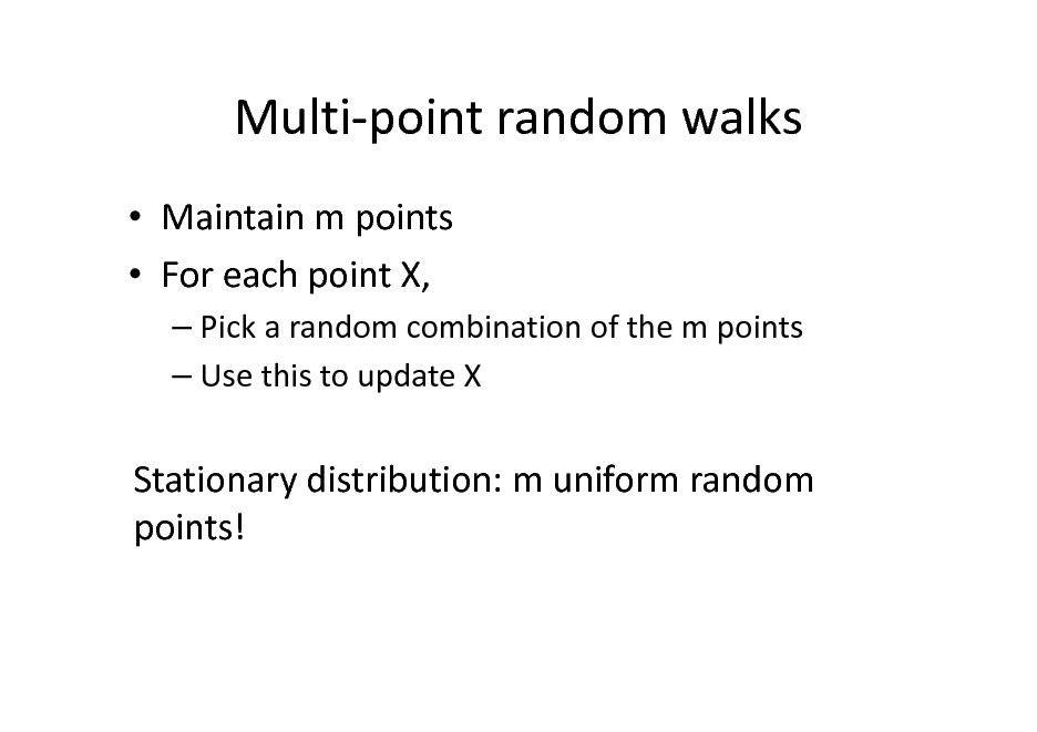 Slide: Multi-point random walks  Maintain m points  For each point X,  Pick a random combination of the m points  Use this to update X  Stationary distribution: m uniform random points!