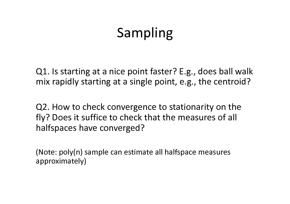 Slide: Sampling Q1. Is starting at a nice point faster? E.g., does ball walk mix rapidly starting at a single point, e.g., the centroid? Q2. How to check convergence to stationarity on the fly? Does it suffice to check that the measures of all halfspaces have converged? (Note: poly(n) sample can estimate all halfspace measures approximately)