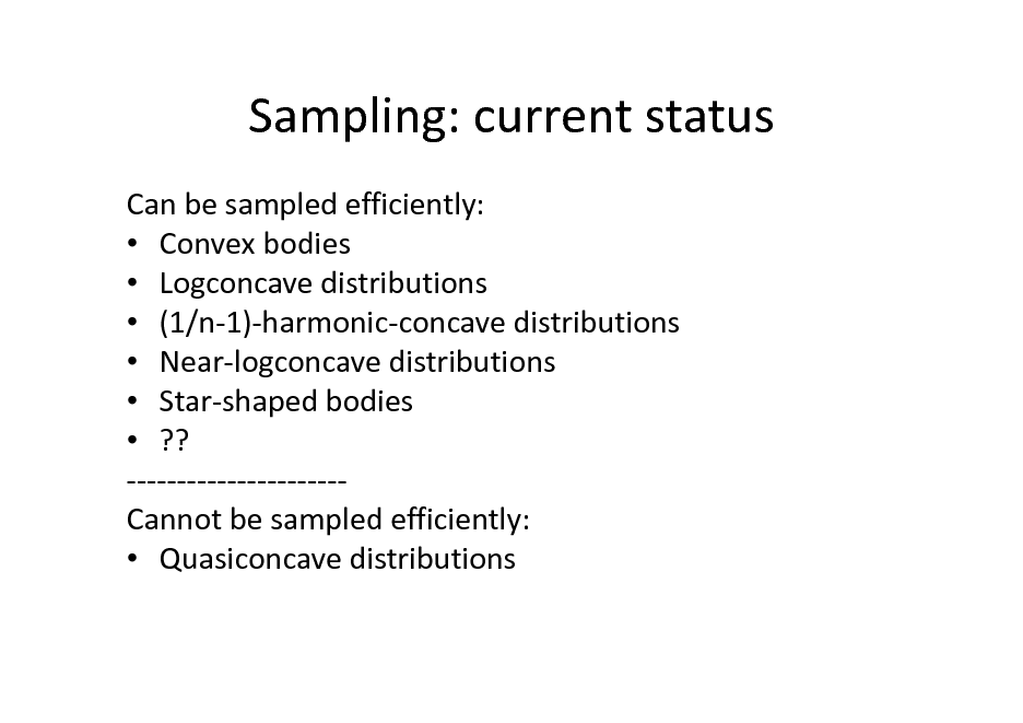 Slide: Sampling: current status Can be sampled efficiently:  Convex bodies  Logconcave distributions  (1/n-1)-harmonic-concave distributions  Near-logconcave distributions  Star-shaped bodies  ?? ---------------------Cannot be sampled efficiently:  Quasiconcave distributions