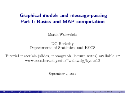 Slide: Graphical models and message-passing Part I: Basics and MAP computation Martin Wainwright  UC Berkeley Departments of Statistics, and EECS Tutorial materials (slides, monograph, lecture notes) available at: www.eecs.berkeley.edu/ wainwrig/kyoto12 September 2, 2012  Martin Wainwright (UC Berkeley)  Graphical models and message-passing  September 2, 2012  1 / 35