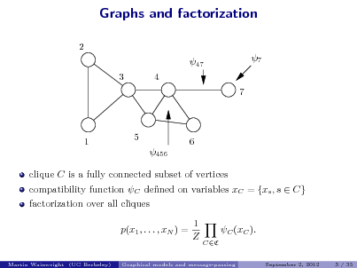 Slide: Graphs and factorization 2 47 3 4 7 7  1  5 456  6  clique C is a fully connected subset of vertices compatibility function C dened on variables xC = {xs , s  C} factorization over all cliques p(x1 , . . . , xN ) = 1 Z C (xC ). CC September 2, 2012 3 / 35  Martin Wainwright (UC Berkeley)  Graphical models and message-passing