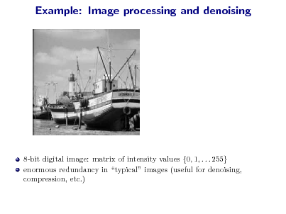 Slide: Example: Image processing and denoising  8-bit digital image: matrix of intensity values {0, 1, . . . 255} enormous redundancy in typical images (useful for denoising, compression, etc.)