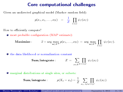 Slide: Core computational challenges Given an undirected graphical model (Markov random eld): p(x1 , x2 , . . . , xN ) How to eciently compute? most probable conguration (MAP estimate): Maximize : x = arg max p(x1 , . . . , xN ) = arg max xX N xX N  =  1 Z  C (xC ) CC  C (xC ). CC  the data likelihood or normalization constant Sum/integrate : Z = xX N CC  C (xC )  marginal distributions at single sites, or subsets: Sum/integrate : p(Xs = xs ) = 1 Z C (xC ) xt , t=s CC September 2, 2012 9 / 35  Martin Wainwright (UC Berkeley)  Graphical models and message-passing