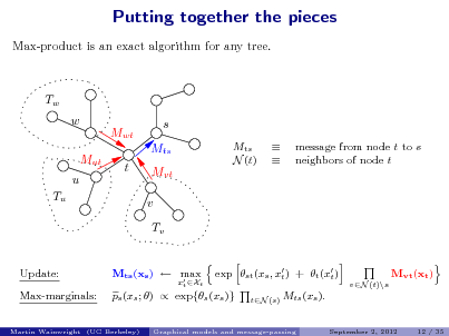 Slide: Putting together the pieces Max-product is an exact algorithm for any tree.  Tw w Mut u Tu Mwt t s Mts Mvt v Tv exp st (xs , x ) + t (x ) t t vN (t)\s tN (s)  Mts N (t)     message from node t to s neighbors of node t  Update: Max-marginals:  Mts (xs )  max   ps (xs ; )  exp{s (xs )}  xt Xt  Mvt (xt )  Mts (xs ). September 2, 2012 12 / 35  Martin Wainwright (UC Berkeley)  Graphical models and message-passing