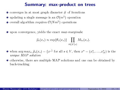 Slide: Summary: max-product on trees converges in at most graph diameter # of iterations updating a single message is an O(m2 ) operation overall algorithm requires O(N m2 ) operations upon convergence, yields the exact max-marginals: ps (xs )  exp{s (xs )} Mts (xs ). tN (s)  when arg maxxs ps (xs ) = {xs } for all s  V , then x = (x , . . . , x ) is the 1 N unique MAP solution otherwise, there are multiple MAP solutions and one can be obtained by back-tracking  Martin Wainwright (UC Berkeley)  Graphical models and message-passing  September 2, 2012  13 / 35