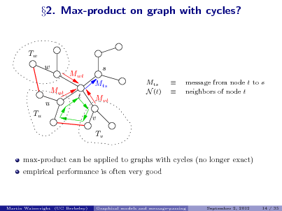 Slide: 2. Max-product on graph with cycles? Tw w Mut u Tu Mwt t s Mts Mvt v Tv max-product can be applied to graphs with cycles (no longer exact) empirical performance is often very good Mts N (t)   message from node t to s neighbors of node t  Martin Wainwright (UC Berkeley)  Graphical models and message-passing  September 2, 2012  14 / 35